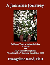"A Jasmine Journey, Carl Jung's travel to India and Ceylon 1937-1938 and Jung's Vision During Illness - ""Something New"" Emerging from Orissa, 1944 by Dr. Evangeline Rand"
