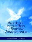 The Role Of The Arts In Shifting Consciousness, by Dr. Duanita G. Eleniak